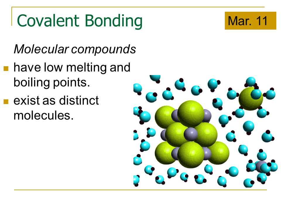 Covalent Bonding Molecular compounds have low melting and boiling points. exist as distinct molecules. Mar. 11