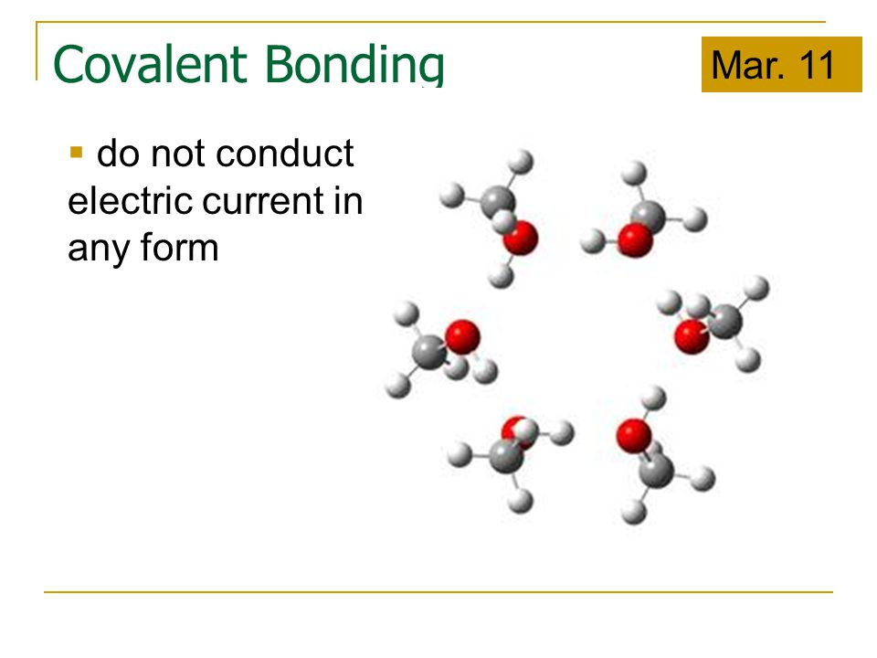 Covalent Bonding  do not conduct electric current in any form Mar. 11