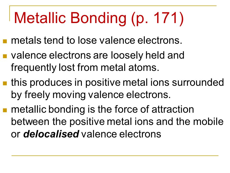 Metallic Bonding (p. 171) metals tend to lose valence electrons. valence electrons are loosely held and frequently lost from metal atoms. this produce