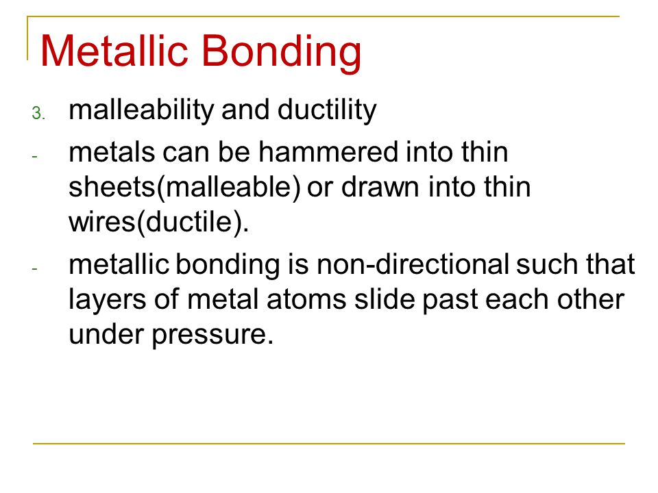 Metallic Bonding 3. malleability and ductility - metals can be hammered into thin sheets(malleable) or drawn into thin wires(ductile). - metallic bond