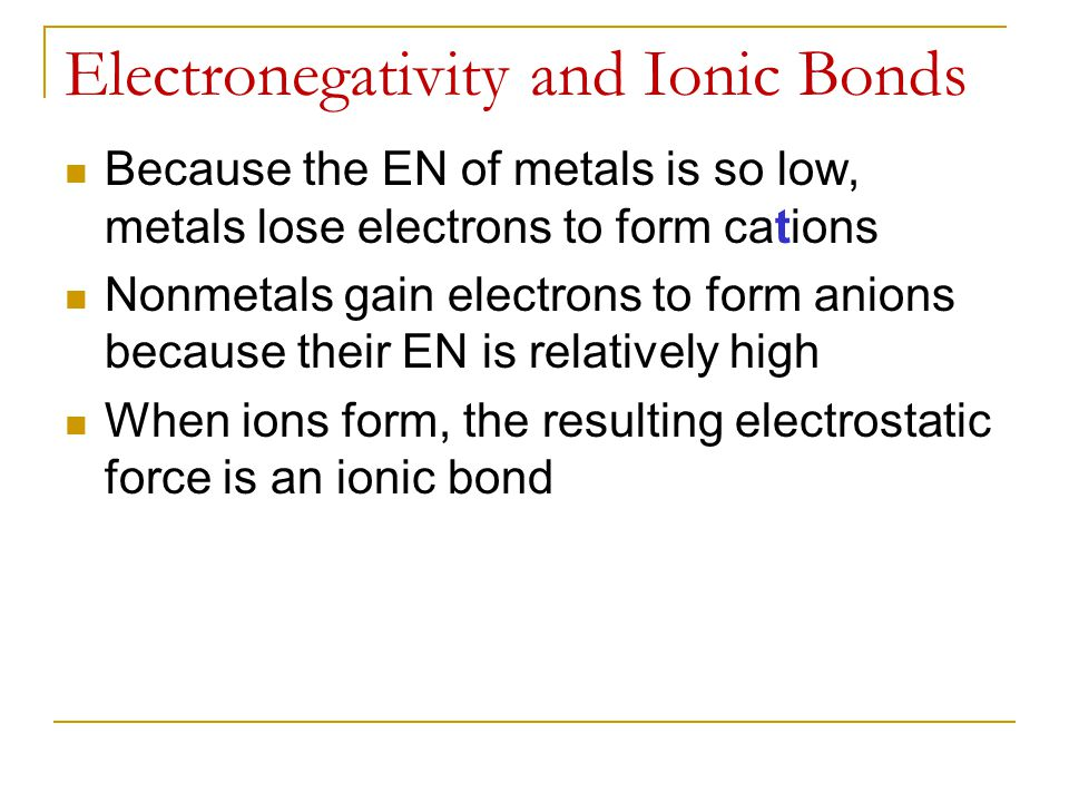 Electronegativity and Ionic Bonds Because the EN of metals is so low, metals lose electrons to form cations Nonmetals gain electrons to form anions be