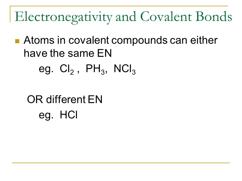 Electronegativity and Covalent Bonds Atoms in covalent compounds can either have the same EN eg. Cl 2, PH 3, NCl 3 OR different EN eg. HCl