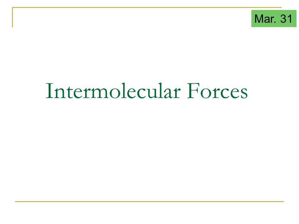 Intermolecular Forces Mar. 31