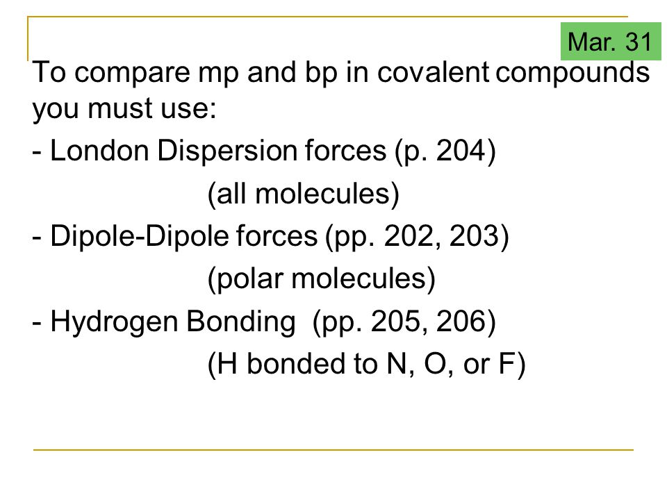 To compare mp and bp in covalent compounds you must use: - London Dispersion forces (p. 204) (all molecules) - Dipole-Dipole forces (pp. 202, 203) (po