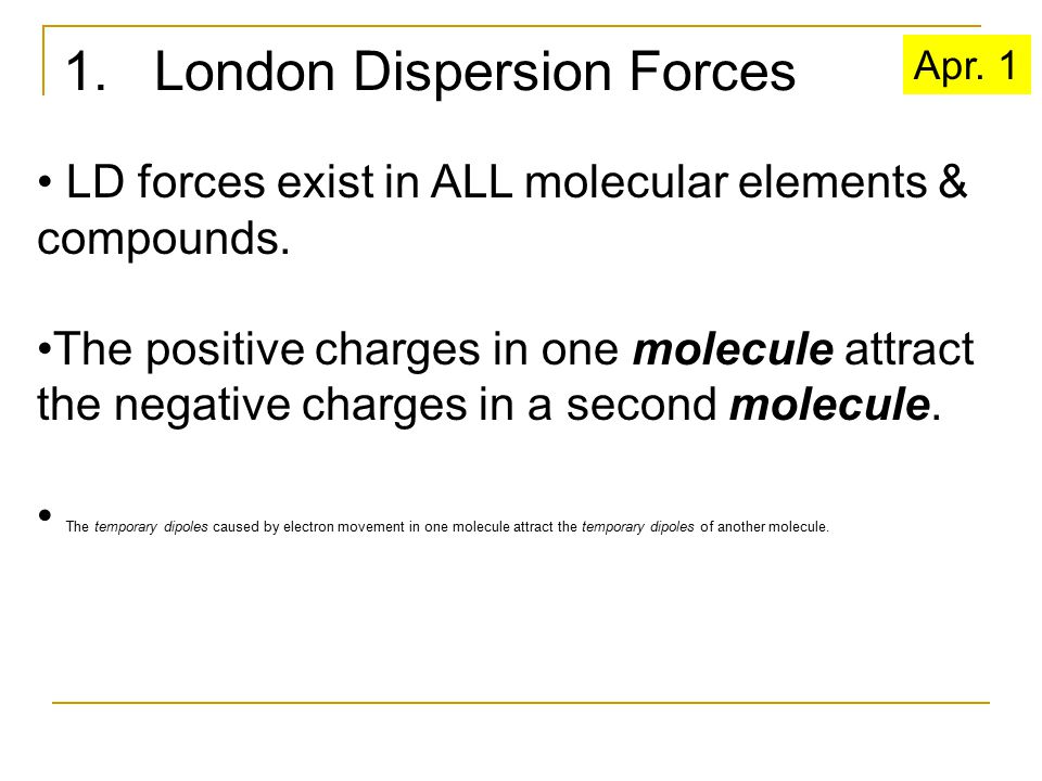 1. London Dispersion Forces LD forces exist in ALL molecular elements & compounds. The positive charges in one molecule attract the negative charges i