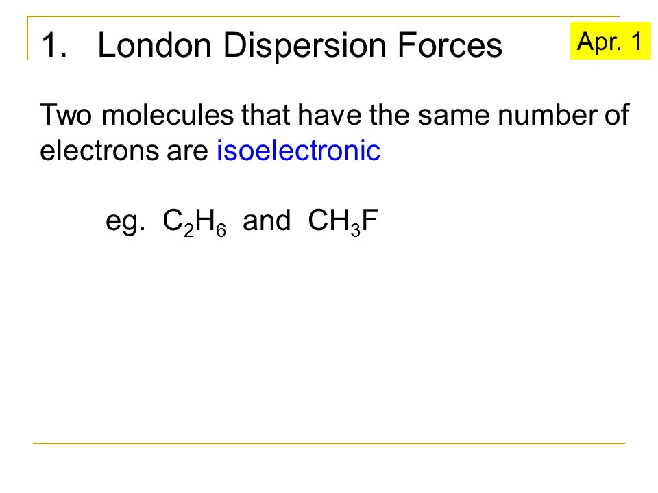 1. London Dispersion Forces Two molecules that have the same number of electrons are isoelectronic eg. C 2 H 6 and CH 3 F Apr. 1