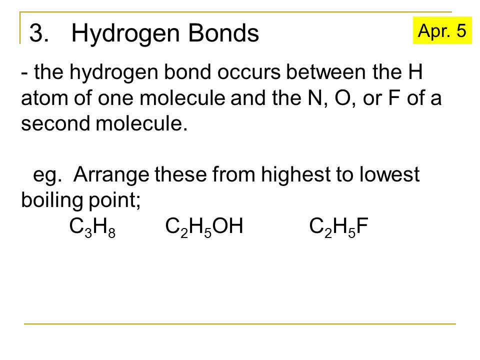 3. Hydrogen Bonds - the hydrogen bond occurs between the H atom of one molecule and the N, O, or F of a second molecule. eg. Arrange these from highes
