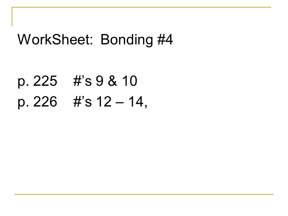WorkSheet: Bonding #4 p. 225 #'s 9 & 10 p. 226 #'s 12 – 14,