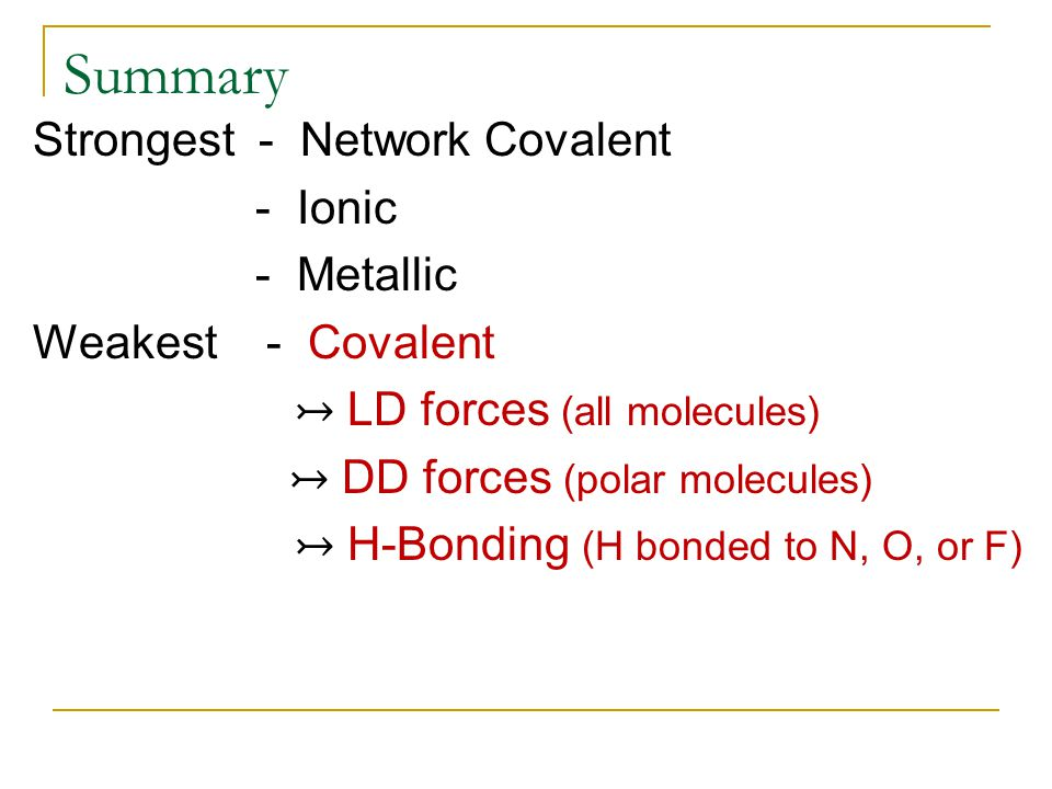 Summary Strongest - Network Covalent - Ionic - Metallic Weakest - Covalent ↣ LD forces (all molecules) ↣ DD forces (polar molecules) ↣ H-Bonding (H bo