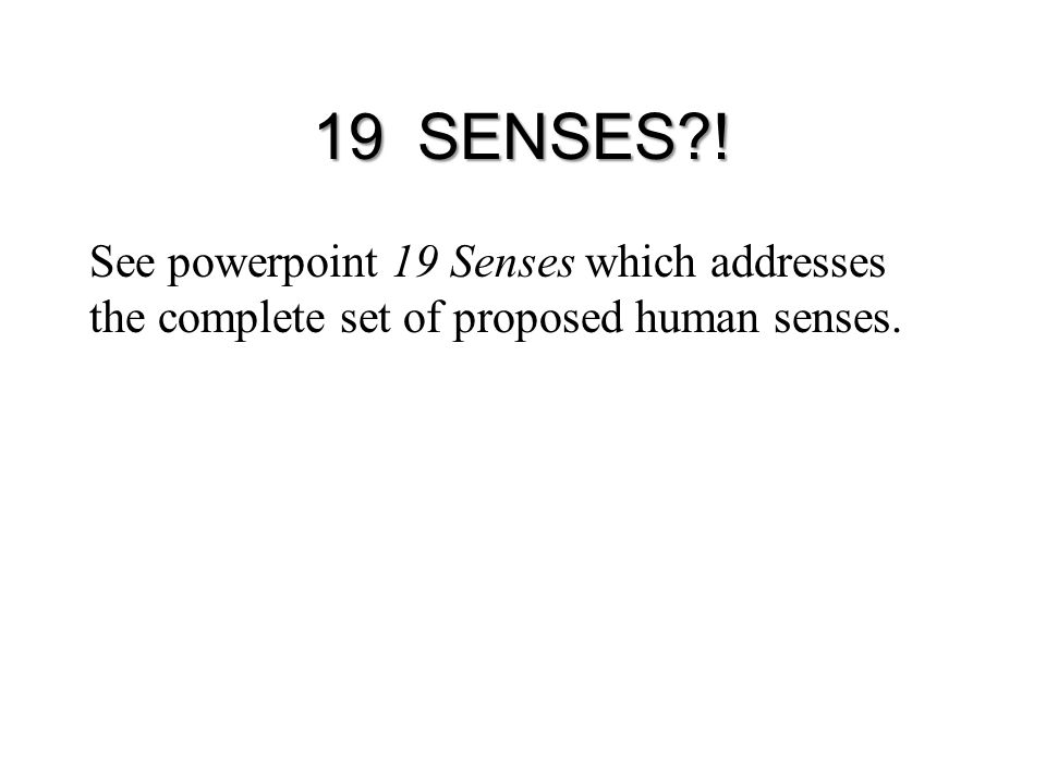 19 SENSES ! See powerpoint 19 Senses which addresses the complete set of proposed human senses.