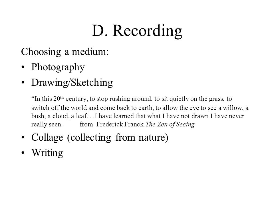 """D. Recording Choosing a medium: Photography Drawing/Sketching """"In this 20 th century, to stop rushing around, to sit quietly on the grass, to switch o"""