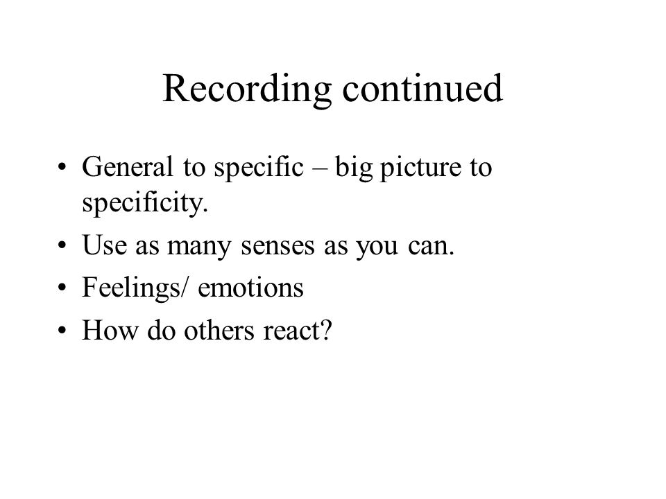 Recording continued General to specific – big picture to specificity.