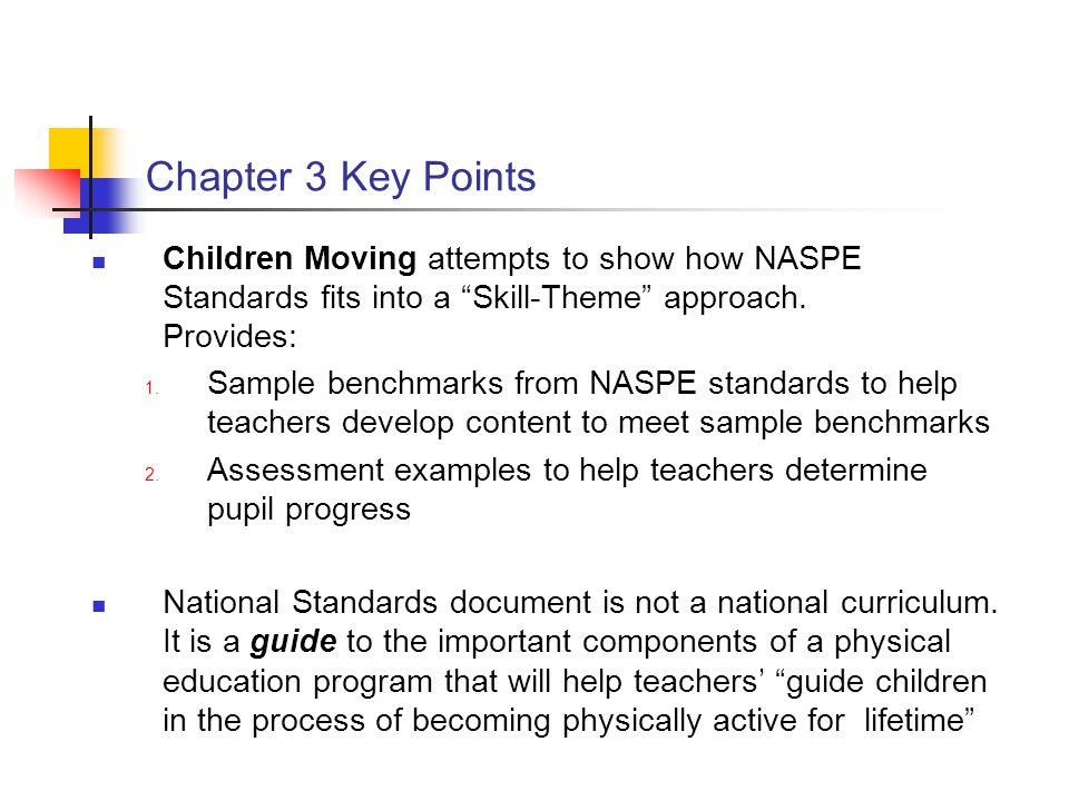 """Chapter 3 Key Points Children Moving attempts to show how NASPE Standards fits into a """"Skill-Theme"""" approach. Provides: 1. Sample benchmarks from NASP"""