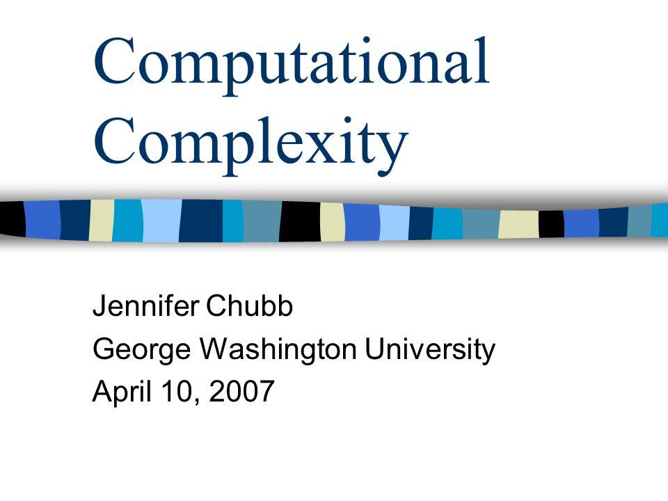 Computational Complexity Jennifer Chubb George Washington University April 10, 2007