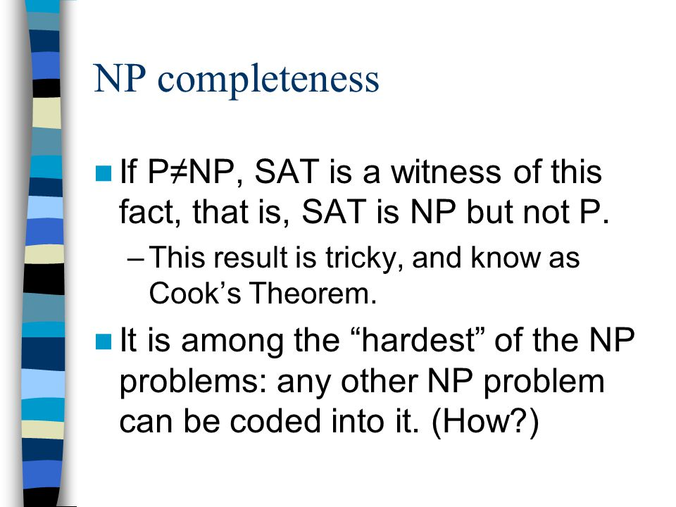 NP completeness If P≠NP, SAT is a witness of this fact, that is, SAT is NP but not P.