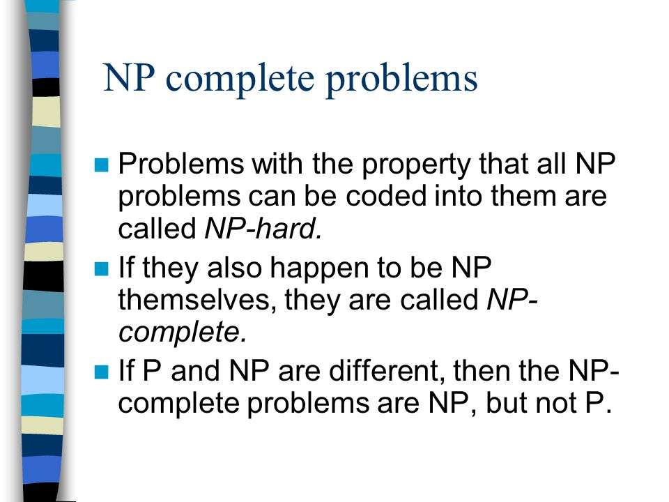 NP complete problems Problems with the property that all NP problems can be coded into them are called NP-hard.