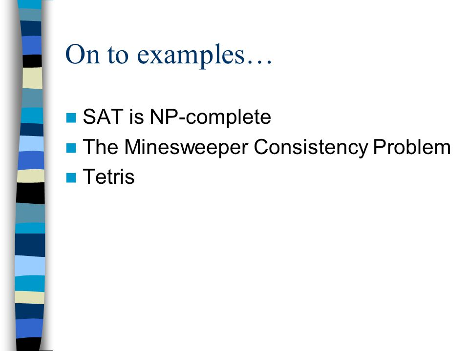 On to examples… SAT is NP-complete The Minesweeper Consistency Problem Tetris