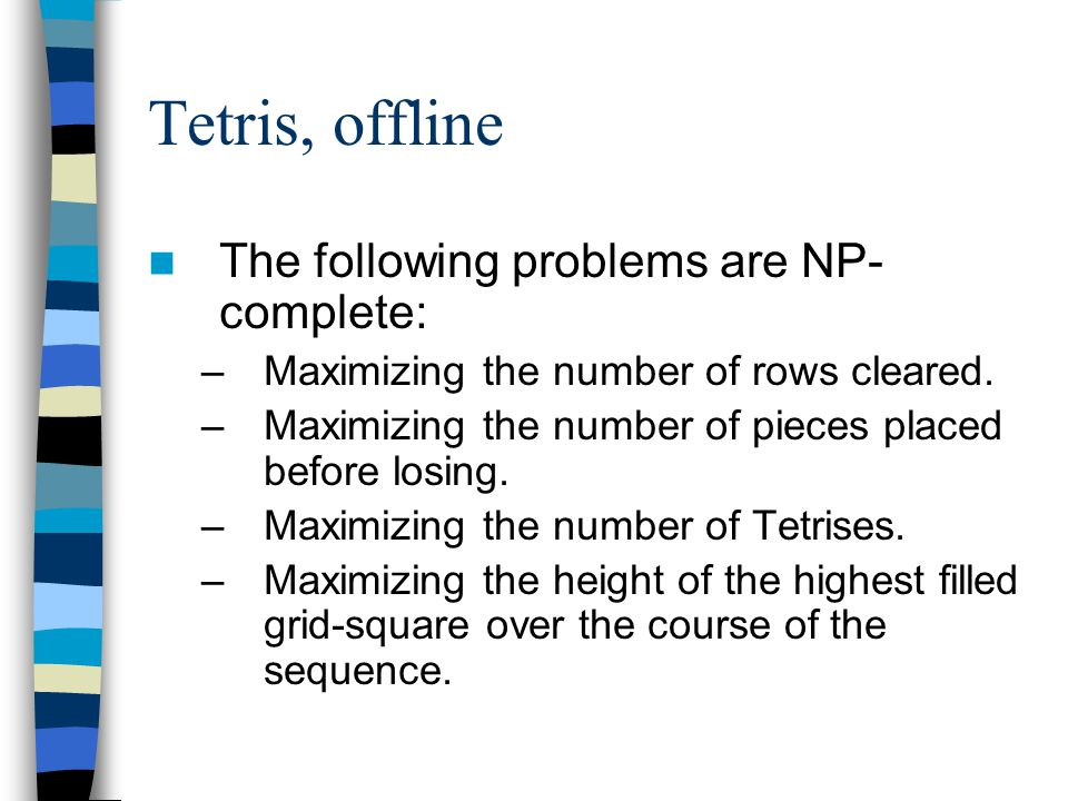 Tetris, offline The following problems are NP- complete: –Maximizing the number of rows cleared.