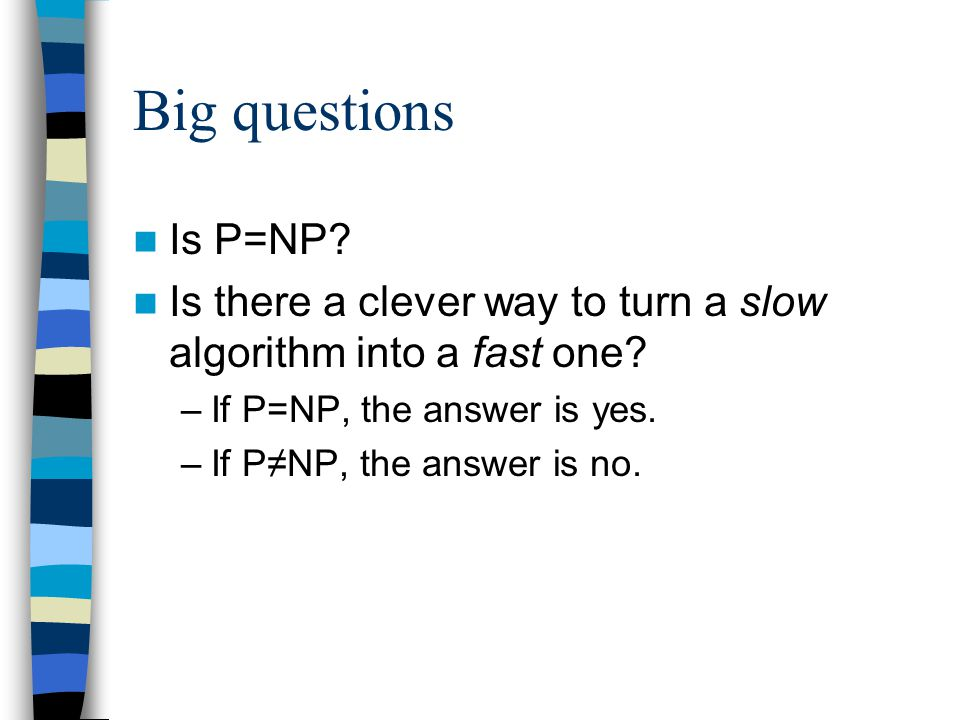 Big questions Is P=NP. Is there a clever way to turn a slow algorithm into a fast one.