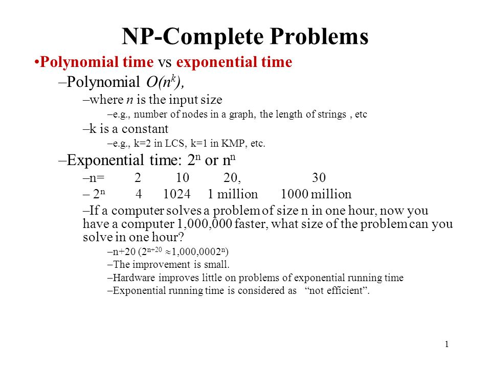1 NP-Complete Problems Polynomial time vs exponential time –Polynomial O(n k ), –where n is the input size –e.g., number of nodes in a graph, the leng
