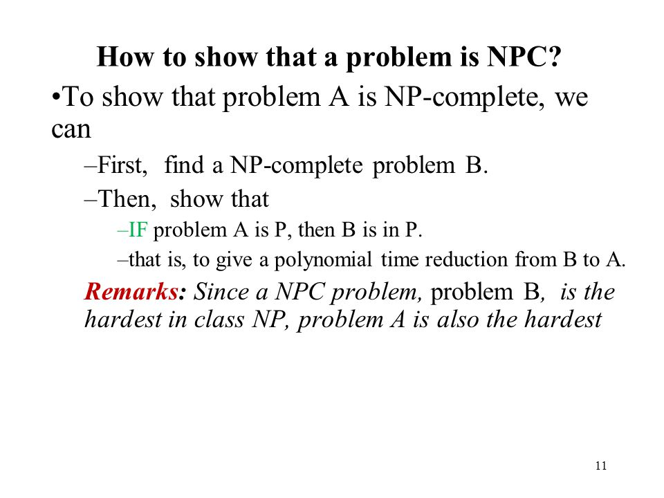 11 How to show that a problem is NPC? To show that problem A is NP-complete, we can –First, find a NP-complete problem B. –Then, show that –IF problem