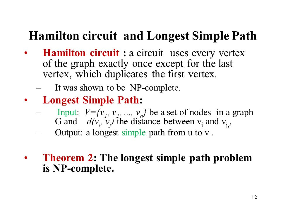 12 Hamilton circuit and Longest Simple Path Hamilton circuit : a circuit uses every vertex of the graph exactly once except for the last vertex, which