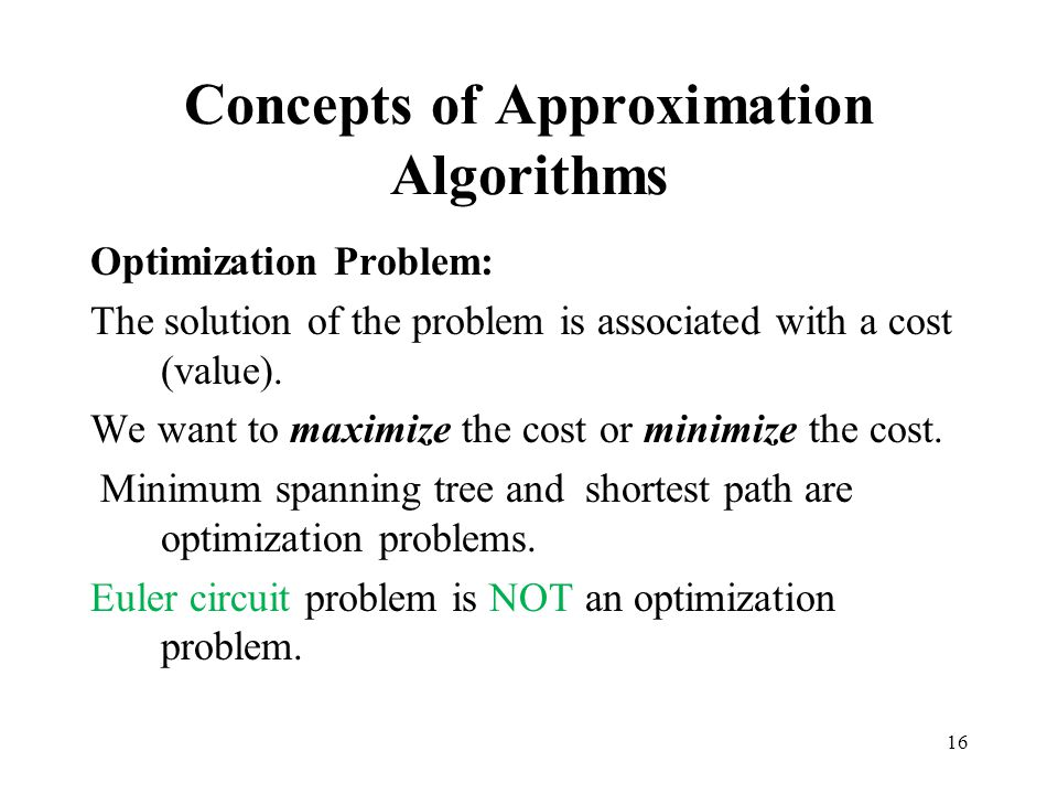 16 Concepts of Approximation Algorithms Optimization Problem: The solution of the problem is associated with a cost (value). We want to maximize the c