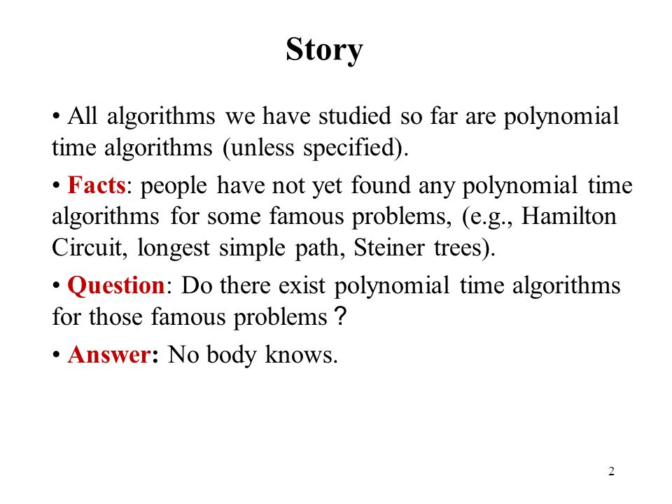 2 Story All algorithms we have studied so far are polynomial time algorithms (unless specified). Facts: people have not yet found any polynomial time