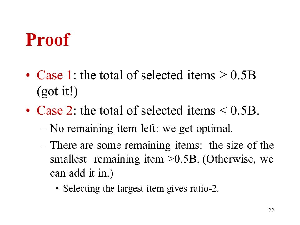 22 Proof Case 1: the total of selected items  0.5B (got it!) Case 2: the total of selected items < 0.5B. –No remaining item left: we get optimal. –Th