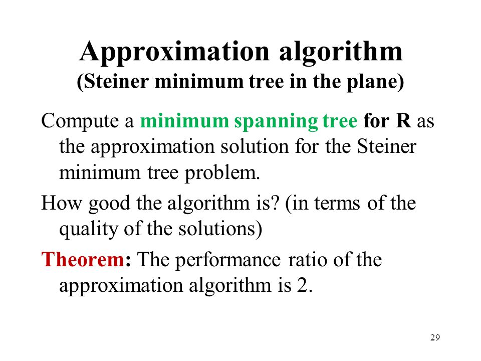 29 Approximation algorithm (Steiner minimum tree in the plane) Compute a minimum spanning tree for R as the approximation solution for the Steiner min