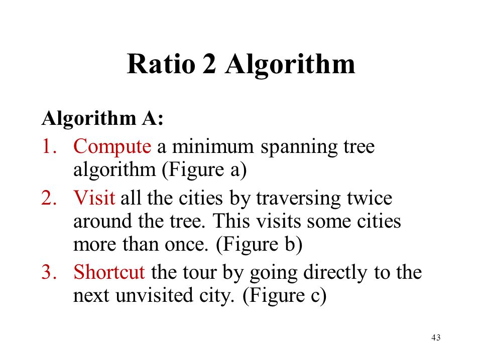 43 Ratio 2 Algorithm Algorithm A: 1.Compute a minimum spanning tree algorithm (Figure a) 2.Visit all the cities by traversing twice around the tree. T
