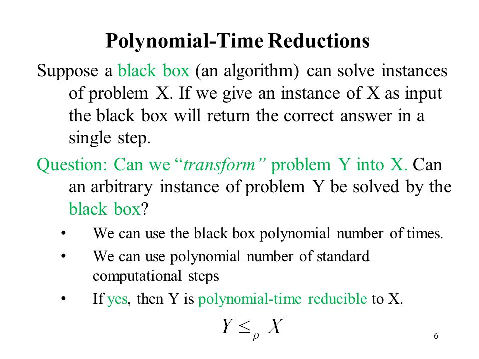 6 Polynomial-Time Reductions Suppose a black box (an algorithm) can solve instances of problem X. If we give an instance of X as input the black box w