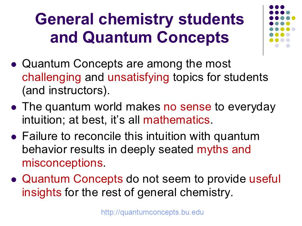 http://quantumconcepts.bu.edu General chemistry students and Quantum Concepts Quantum Concepts are among the most challenging and unsatisfying topics for students (and instructors).
