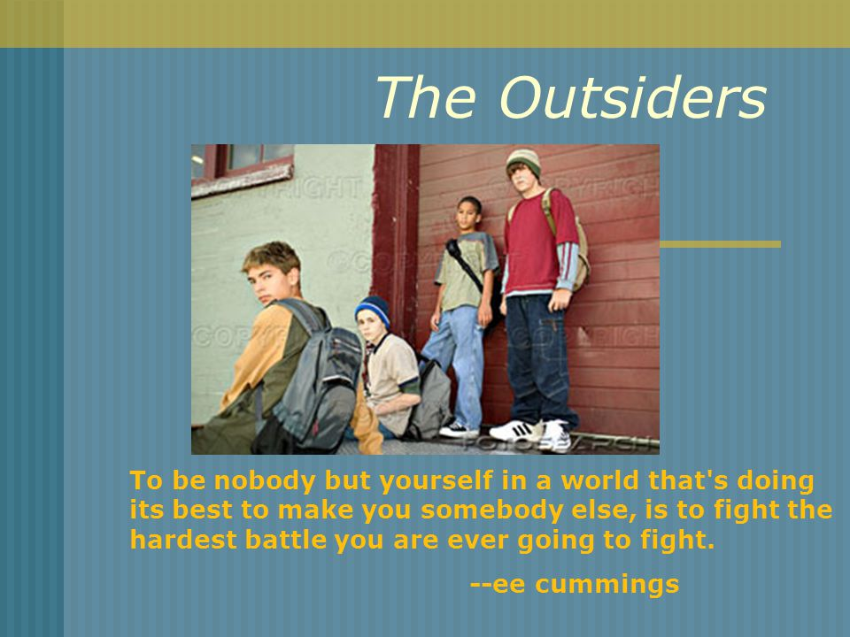 The Outsiders To be nobody but yourself in a world that s doing its best to make you somebody else, is to fight the hardest battle you are ever going to fight.