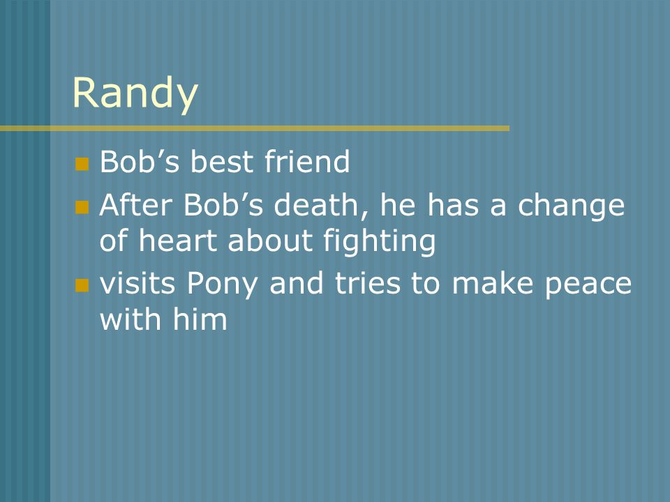 Randy Bob's best friend After Bob's death, he has a change of heart about fighting visits Pony and tries to make peace with him