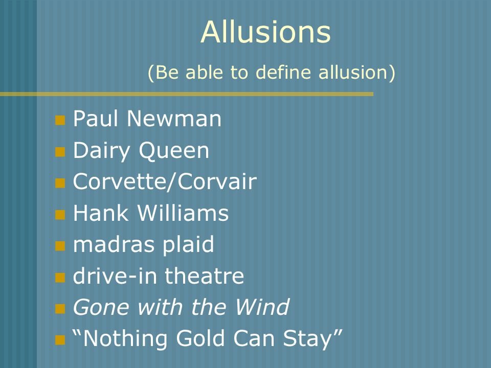 Allusions (Be able to define allusion) Paul Newman Dairy Queen Corvette/Corvair Hank Williams madras plaid drive-in theatre Gone with the Wind Nothing Gold Can Stay