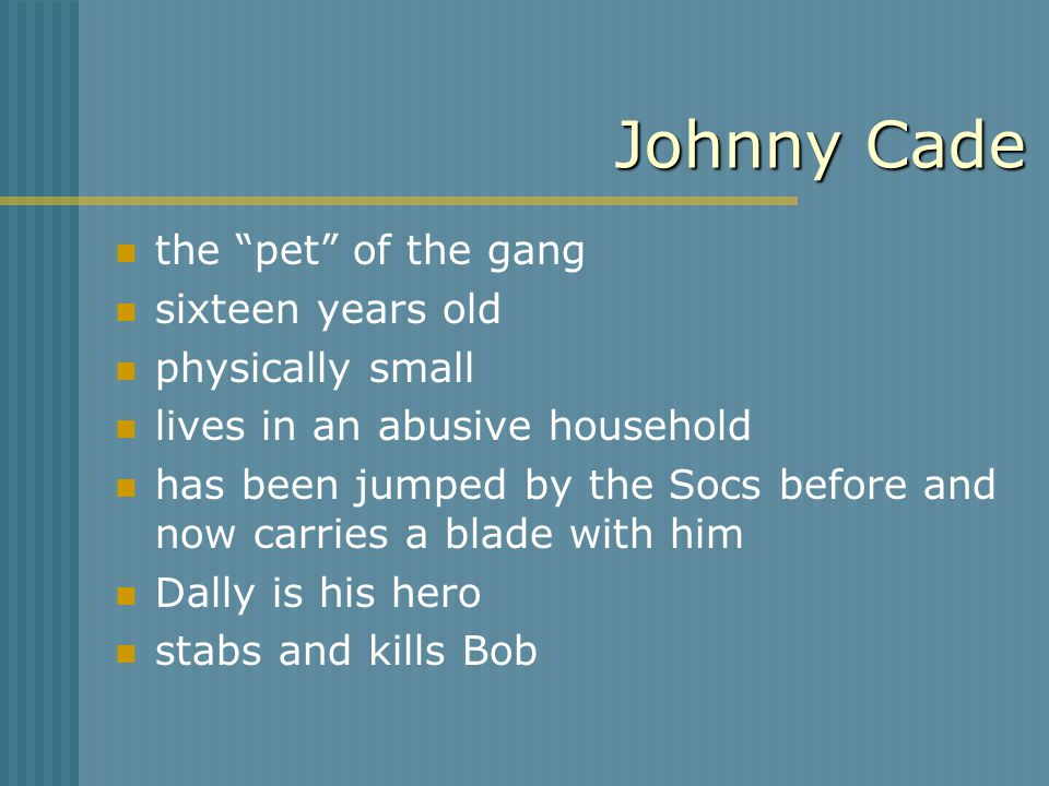 Johnny Cade the pet of the gang sixteen years old physically small lives in an abusive household has been jumped by the Socs before and now carries a blade with him Dally is his hero stabs and kills Bob