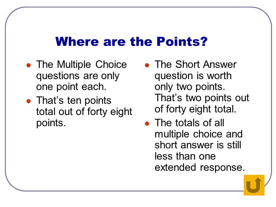 Where Are the Points? Go back and study the table again. Where should you focus your attention? Extended Response Multiple Choice Short Answer