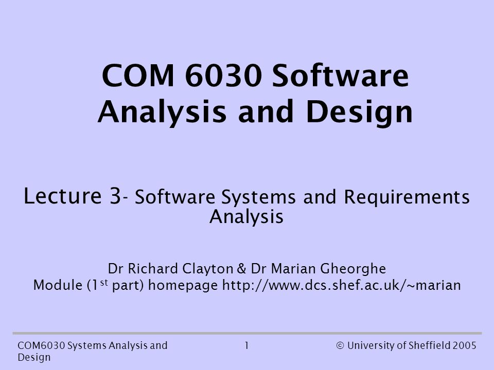 1COM6030 Systems Analysis and Design © University of Sheffield 2005 COM 6030 Software Analysis and Design Lecture 3 - Software Systems and Requirements Analysis Dr Richard Clayton & Dr Marian Gheorghe Module (1 st part) homepage http://www.dcs.shef.ac.uk/~marian