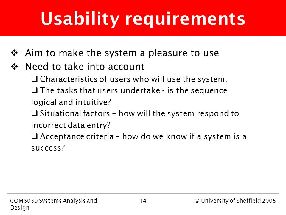 14COM6030 Systems Analysis and Design © University of Sheffield 2005 Usability requirements  Aim to make the system a pleasure to use  Need to take into account  Characteristics of users who will use the system.