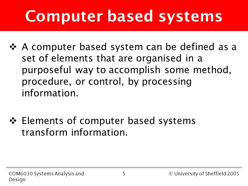 5COM6030 Systems Analysis and Design © University of Sheffield 2005 Computer based systems  A computer based system can be defined as a set of elemen