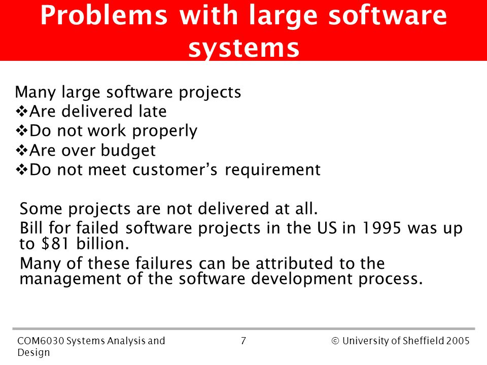 7COM6030 Systems Analysis and Design © University of Sheffield 2005 Problems with large software systems Many large software projects  Are delivered