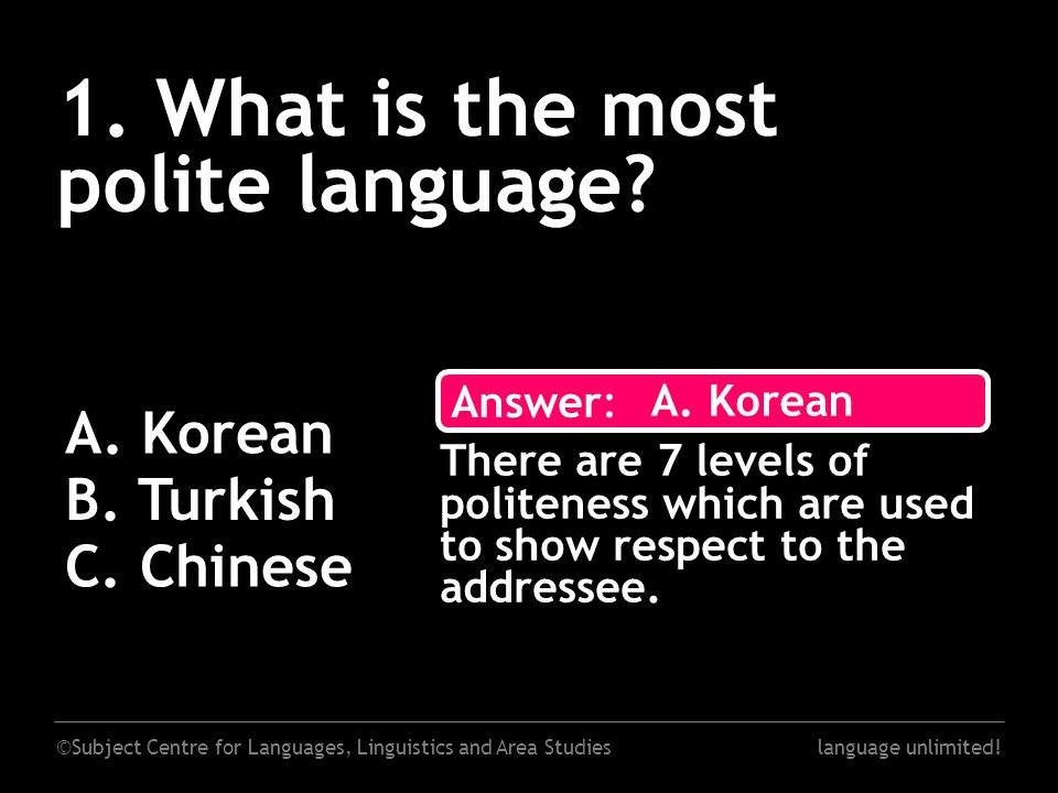 ©Subject Centre for Languages, Linguistics and Area Studieslanguage unlimited! 1. What is the most polite language? A. Korean B. Turkish C. Chinese An
