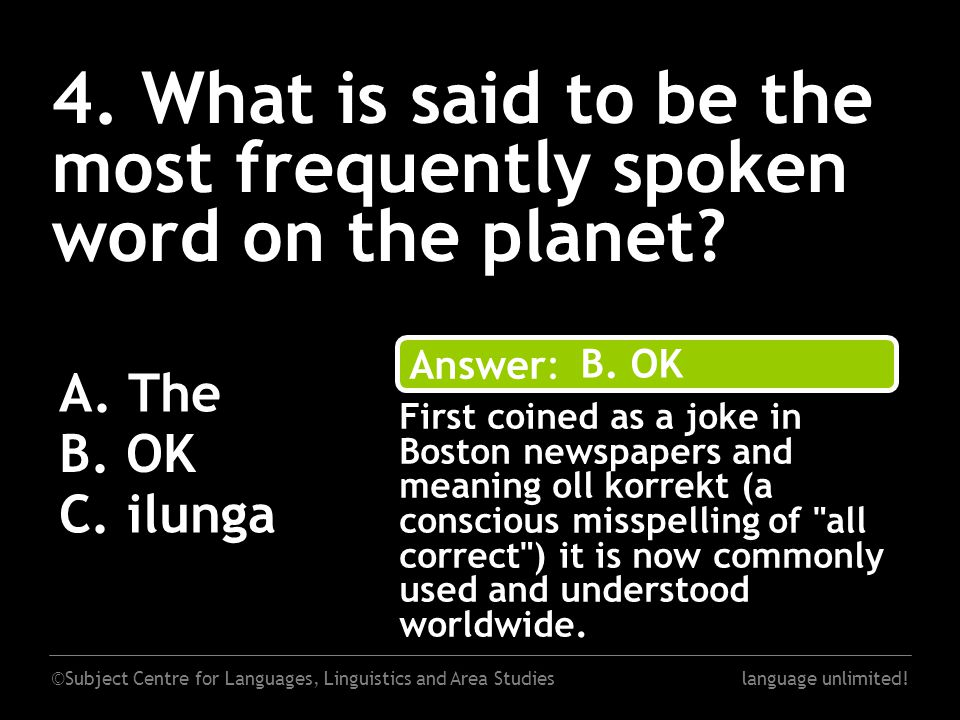 ©Subject Centre for Languages, Linguistics and Area Studieslanguage unlimited! 4. What is said to be the most frequently spoken word on the planet? A.
