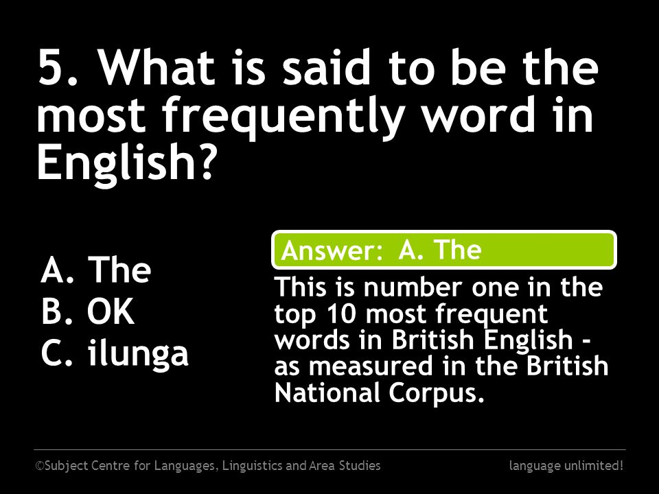 ©Subject Centre for Languages, Linguistics and Area Studieslanguage unlimited! 5. What is said to be the most frequently word in English? A. The B. OK