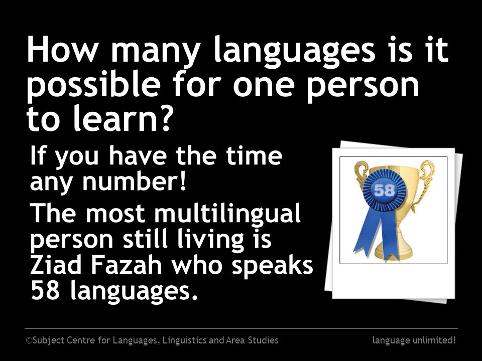 ©Subject Centre for Languages, Linguistics and Area Studieslanguage unlimited! How many languages is it possible for one person to learn? If you have