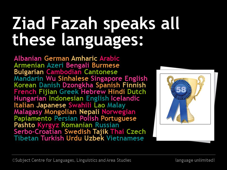 ©Subject Centre for Languages, Linguistics and Area Studieslanguage unlimited! Ziad Fazah speaks all these languages: Albanian German Amharic Arabic A