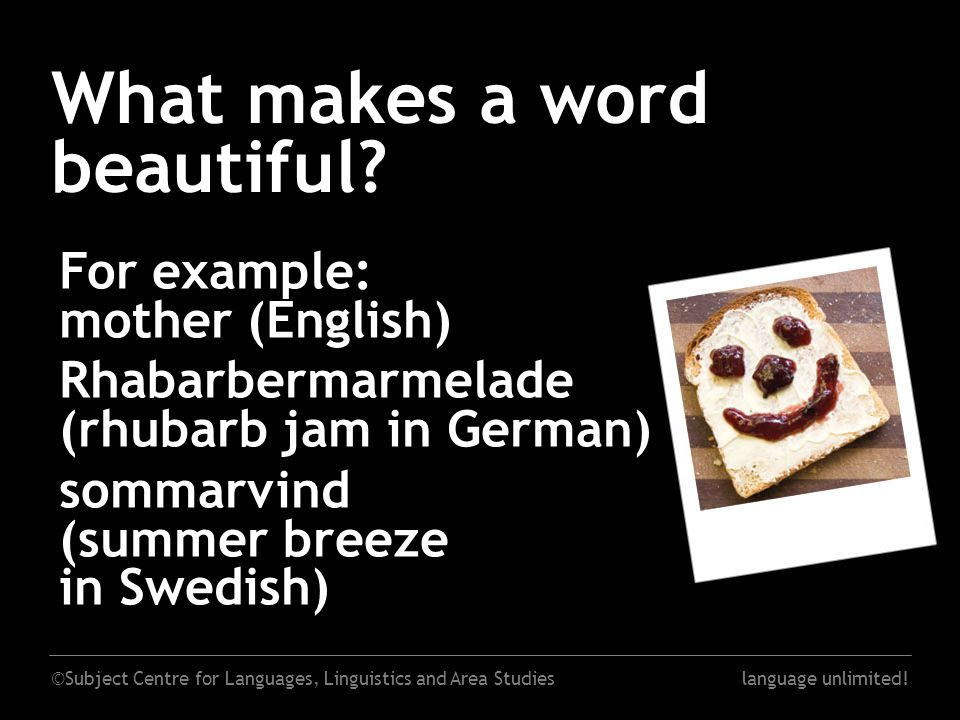 ©Subject Centre for Languages, Linguistics and Area Studieslanguage unlimited! What makes a word beautiful? For example: mother (English) Rhabarbermar
