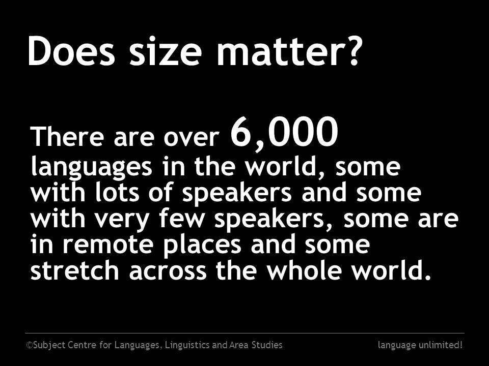 ©Subject Centre for Languages, Linguistics and Area Studieslanguage unlimited! Does size matter? There are over 6,000 languages in the world, some wit