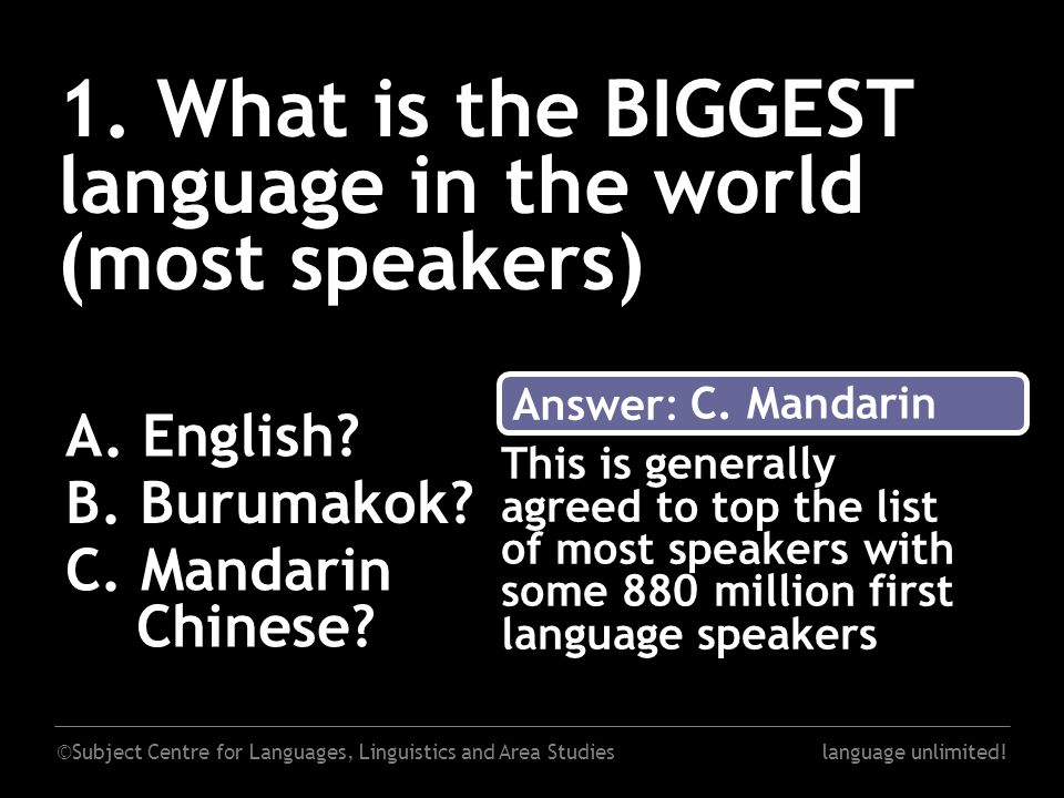 ©Subject Centre for Languages, Linguistics and Area Studieslanguage unlimited! 1. What is the BIGGEST language in the world (most speakers) A. English
